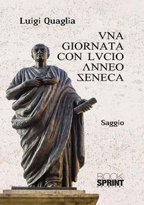Una giornata con Lucio Anneo Seneca di  Luigi Quaglia