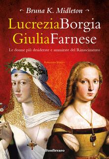 Lucrezia Borgia Giulia Farnese (Le donne più desiderate del Rinascimento) di Bruna K. Midleton