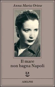 """""""Il mare non bagna Napoli"""" di Anna Maria Ortese"""