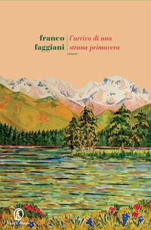 """""""L'arrivo di una strana primavera """" di Franco Faggiani"""
