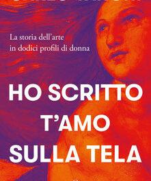 HO SCRITTO T'AMO SULLA TELA, La storia dell'arte in dodici profili di donne di Carlo Vanoni