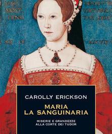 Maria la Sanguinaria – miserie e grandezze alla corte dei Tudor  di Carolly Erickson