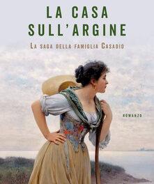 LA CASA SULL'ARGINE-La saga della famiglia Casadio di Daniela Raimondi