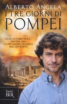I tre giorni di Pompei: 23-25 ottobre 79 d. C. Ora per ora, la più grande tragedia dell'antichità di  Alberto Angela