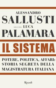Il sistema. Potere, politica affari: storia segreta della magistratura italiana di  Alessandro Sallusti,Luca Palamara