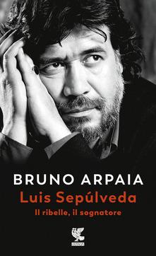 """""""Luis Sepùlveda il ribelle, il sognatore """" di Bruno Arpaia"""