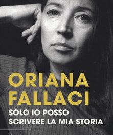 Solo io posso scrivere la mia storia. Autoritratto di una donna scomoda  di Oriana Fallaci