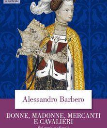 Donne, madonne, mercanti e cavalieri. Sei storie medievali  di Alessandro Barbero