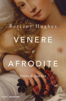 Venere e Afrodite. Storia di una dea di  Bettany Hughes